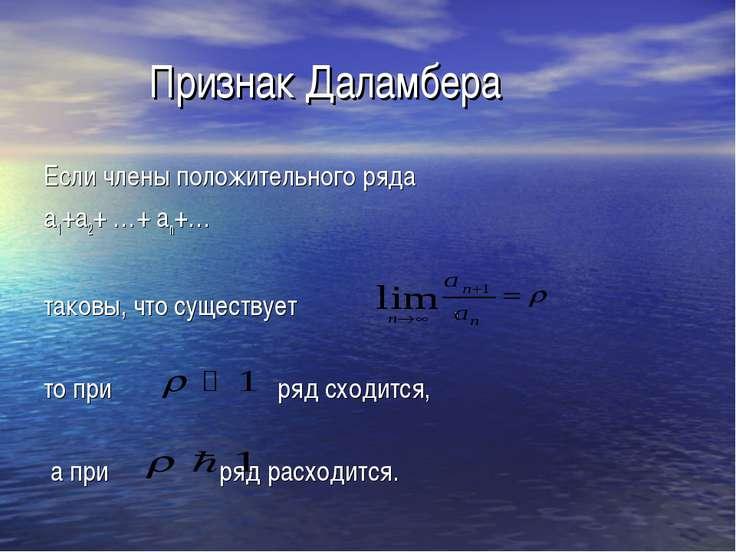 Признак Даламбера Если члены положительного ряда а1+а2+ …+ аn+… таковы, что с...
