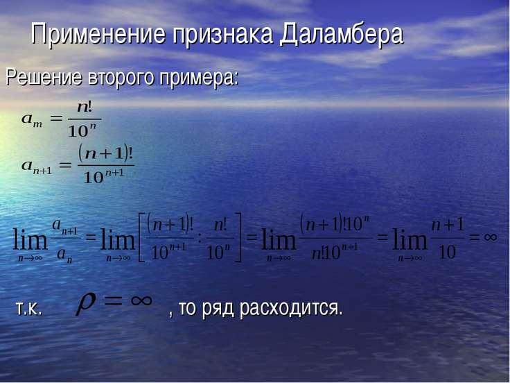 Применение признака Даламбера Решение второго примера: т.к. , то ряд расходится.