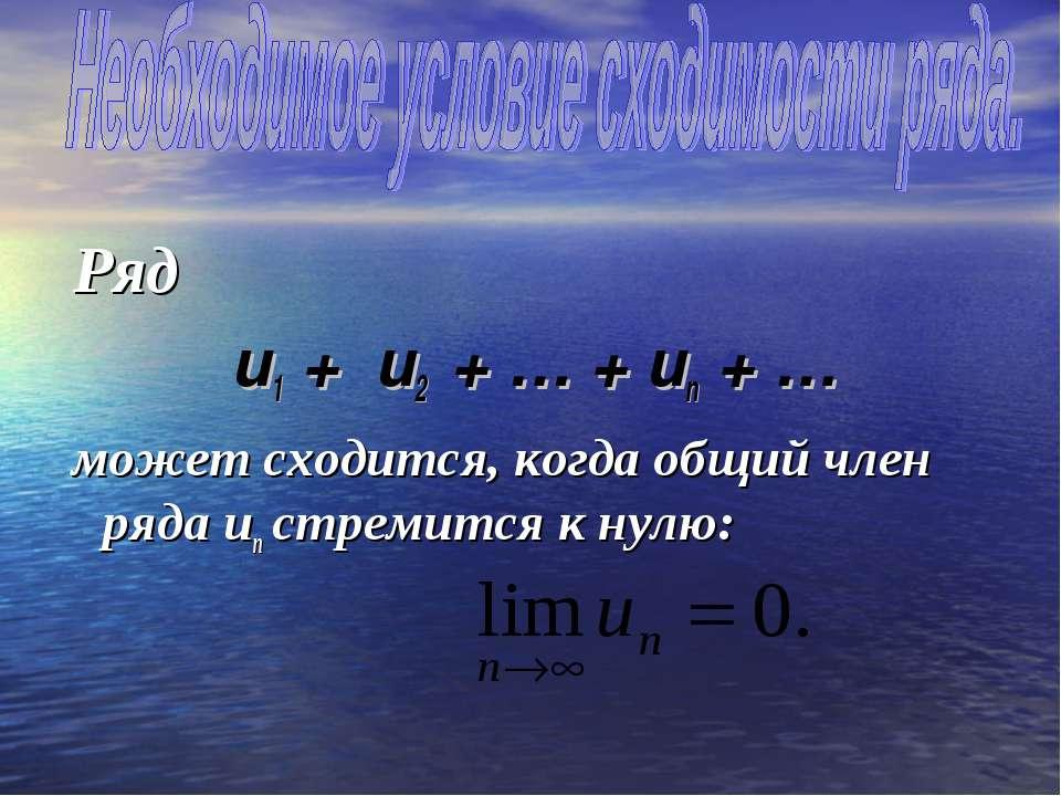 Ряд u1 + u2 + … + un + … может сходится, когда общий член ряда un стремится к...
