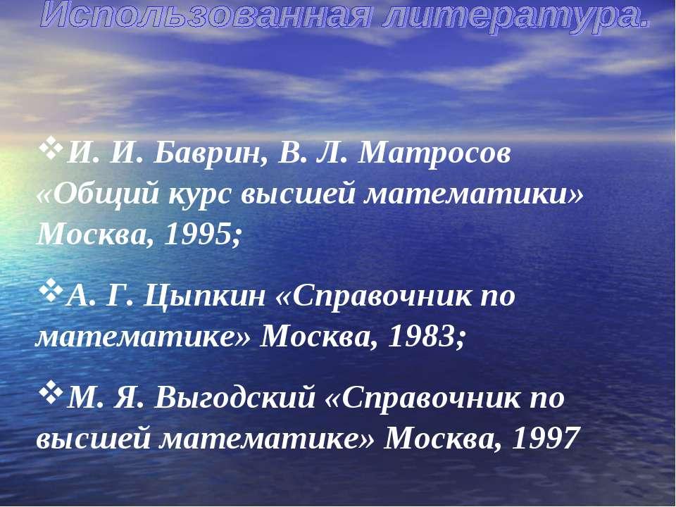 И. И. Баврин, В. Л. Матросов «Общий курс высшей математики» Москва, 1995; А. ...