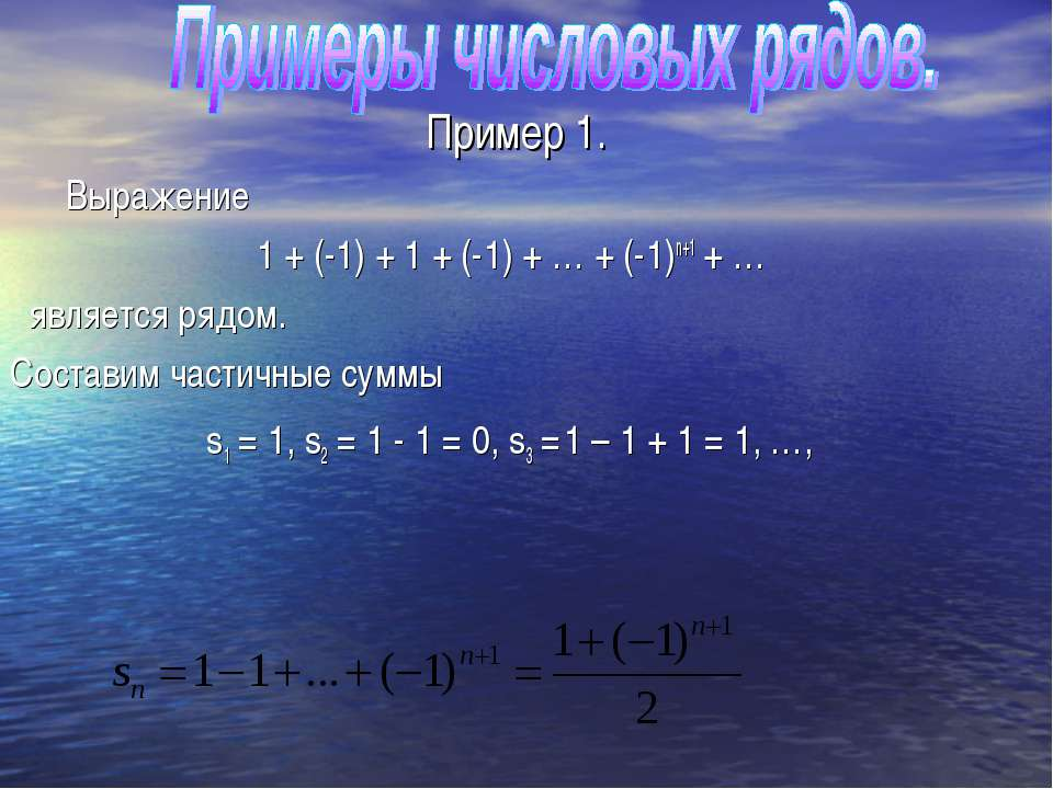 Пример 1. Выражение 1 + (-1) + 1 + (-1) + … + (-1)n+1 + … является рядом. Сос...