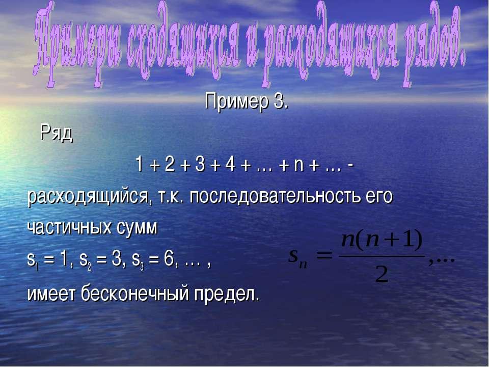 Пример 3. Ряд 1 + 2 + 3 + 4 + … + n + … - расходящийся, т.к. последовательнос...