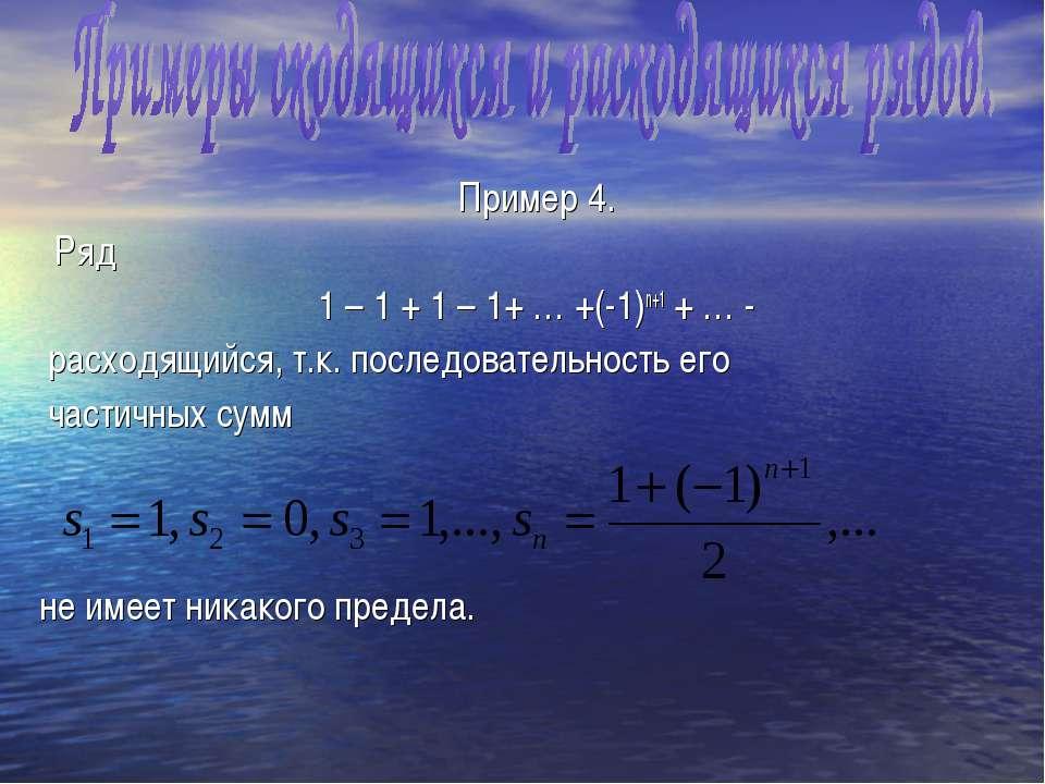 Пример 4. Ряд 1 – 1 + 1 – 1+ … +(-1)n+1 + … - расходящийся, т.к. последовател...
