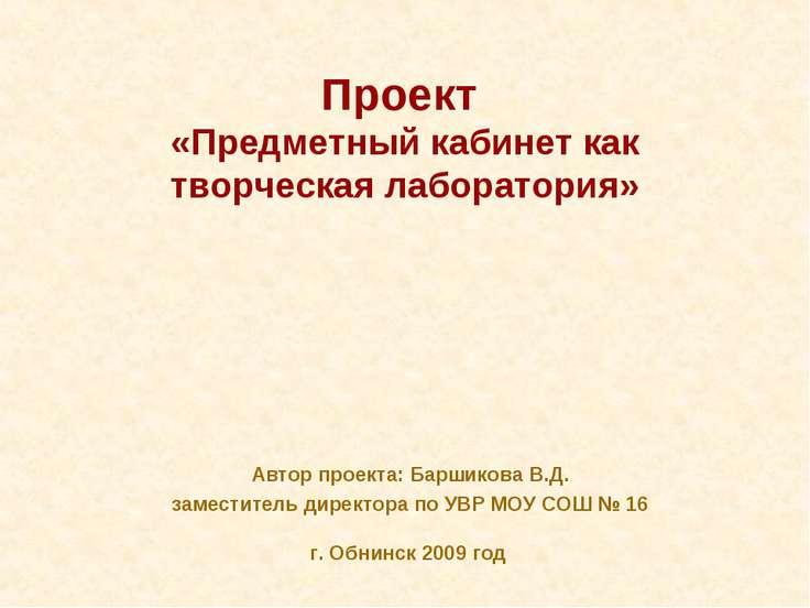 Проект «Предметный кабинет как творческая лаборатория» Автор проекта: Баршико...