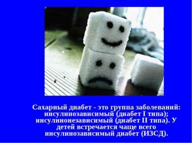 Сахарный диабет - это группа заболеваний: инсулинозависимый (диабет I типа); ...