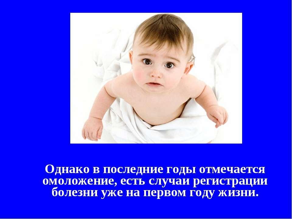 Однако в последние годы отмечается омоложение, есть случаи регистрации болезн...