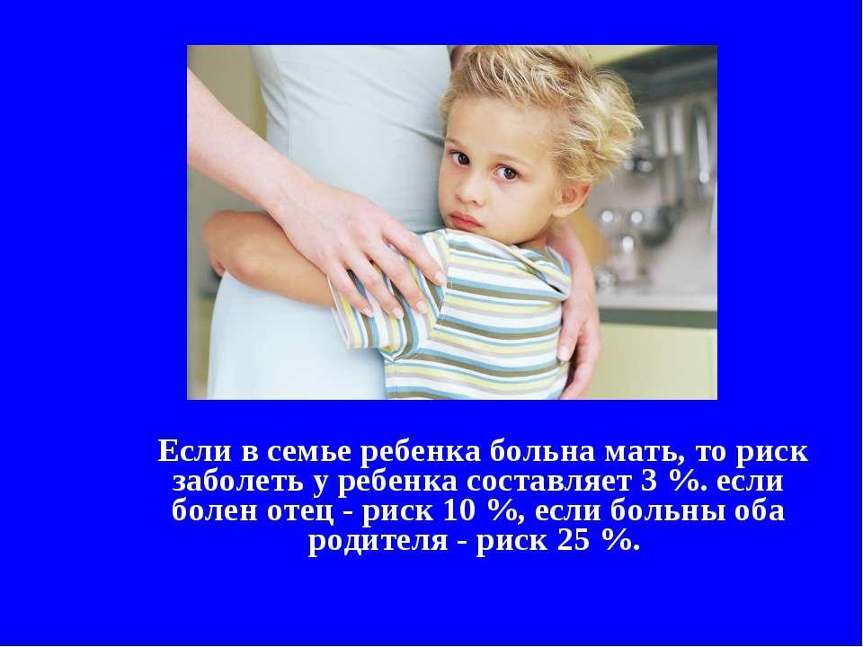 Если в семье ребенка больна мать, то риск заболеть у ребенка составляет 3 %. ...