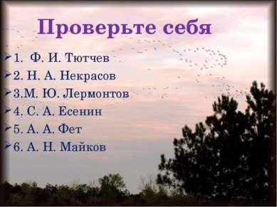 Проверьте себя 1. Ф. И. Тютчев 2. Н. А. Некрасов 3.М. Ю. Лермонтов 4. С. А. Е...