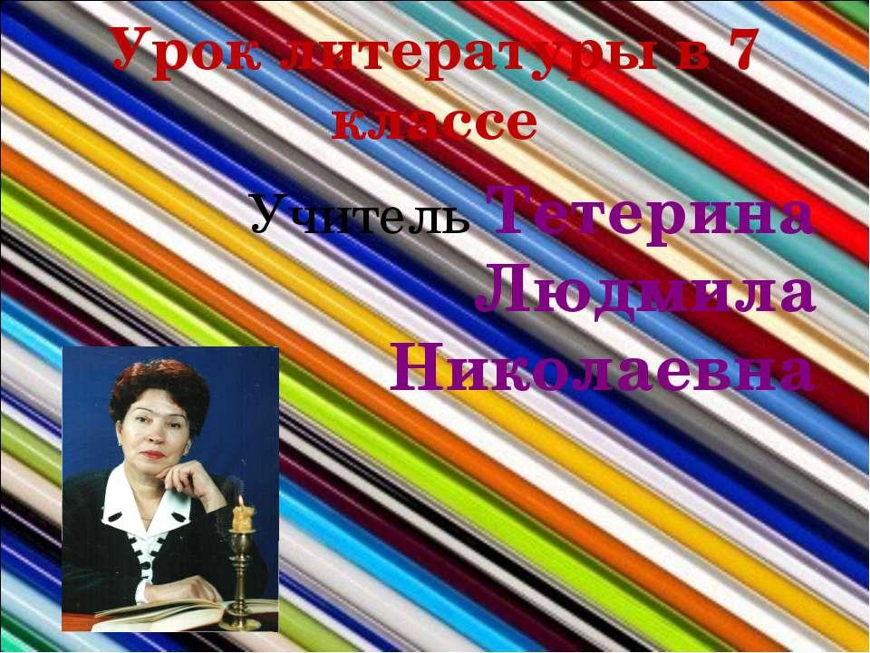 Урок литературы в 7 классе Учитель Тетерина Людмила Николаевна