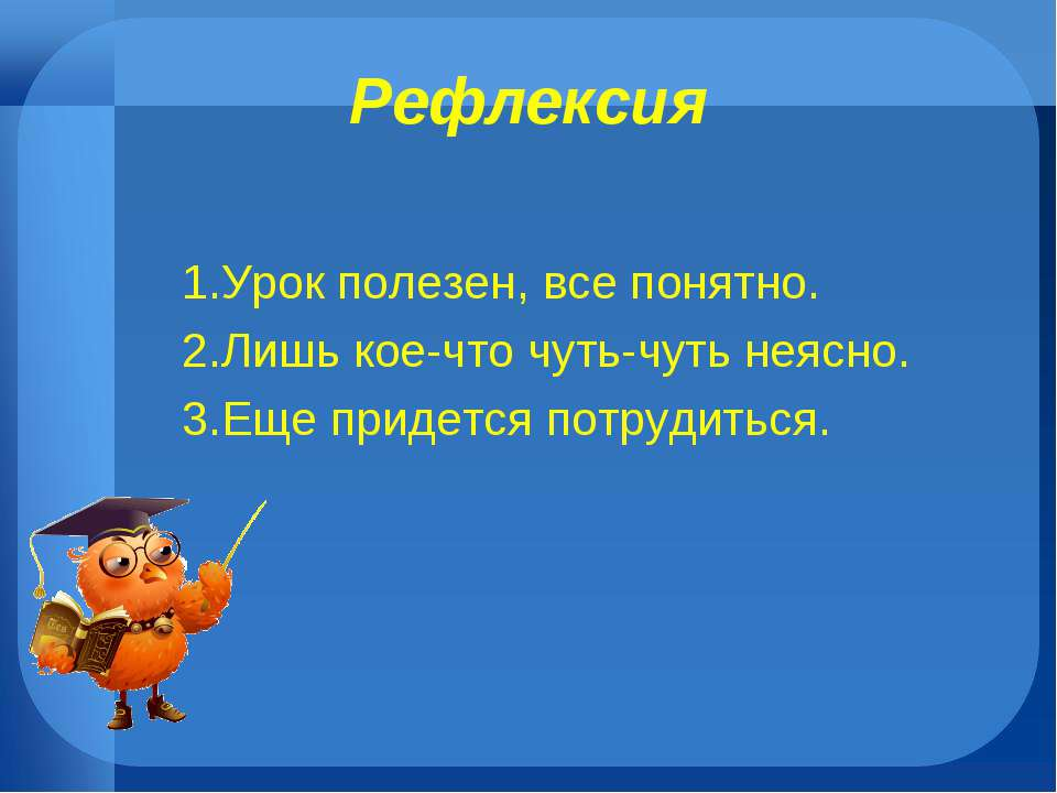 Рефлексия 1.Урок полезен, все понятно. 2.Лишь кое-что чуть-чуть неясно. 3.Еще...