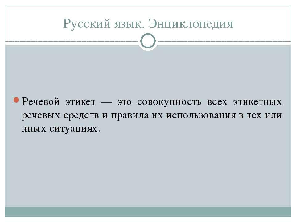 Русский язык. Энциклопедия Речевой этикет — это совокупность всех этикетных р...