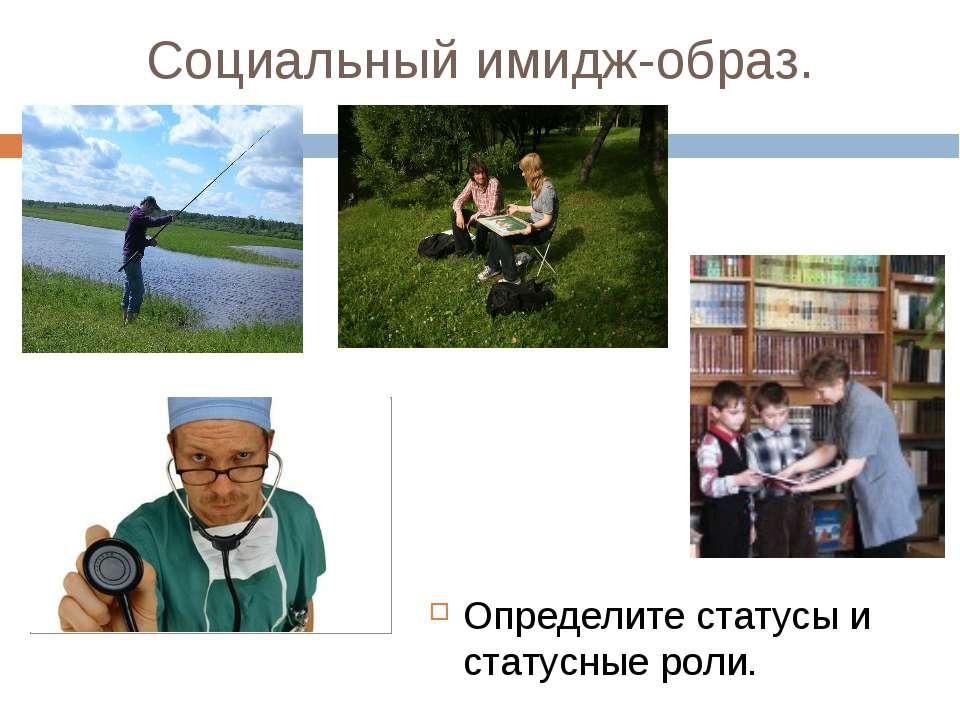 Социальный имидж-образ. Определите статусы и статусные роли.