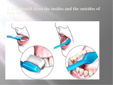 2. You should clean the insides and the outsides of your teeth.