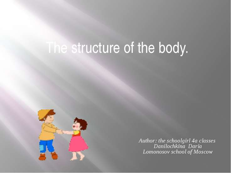 The structure of the body. Author: the schoolgirl 4a classes Danilochkina Dar...