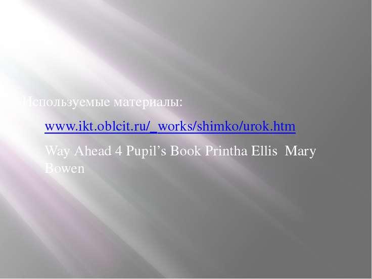Используемые материалы: www.ikt.oblcit.ru/_works/shimko/urok.htm Way Ahead 4 ...