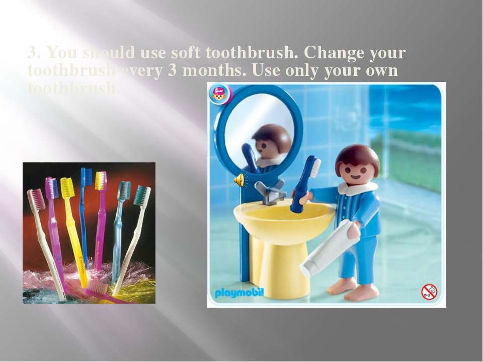 3. You should use soft toothbrush. Change your toothbrush every 3 months. Use...