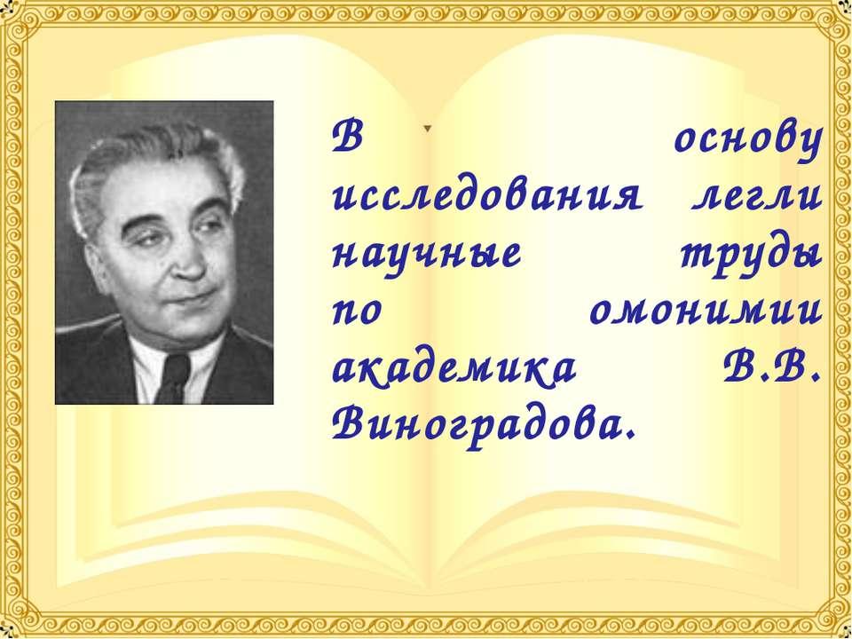 В основу исследования легли научные труды по омонимии академика В.В. Виноград...