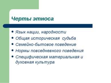 Черты этноса Язык нации, народности Общая историческая судьба Семейно-бытовое...