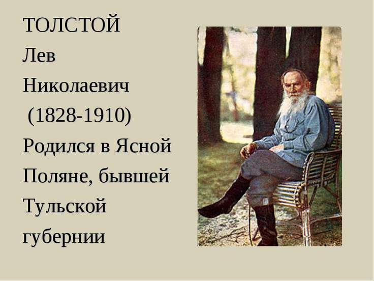 ТОЛСТОЙ Лев Николаевич (1828-1910) Родился в Ясной Поляне, бывшей Тульской гу...