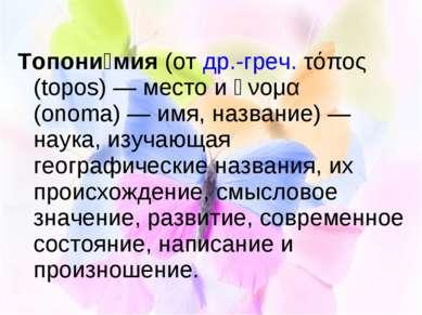 Топони мия (от др.-греч. τόπος (topos)— место и ὄνομα (onoma)— имя, названи...