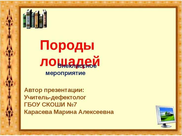 Породы лошадей Автор презентации: Учитель-дефектолог ГБОУ СКОШИ №7 Карасева М...