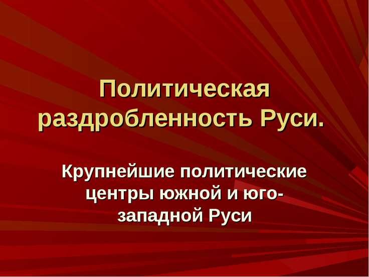 Политическая раздробленность Руси. Крупнейшие политические центры южной и юго...