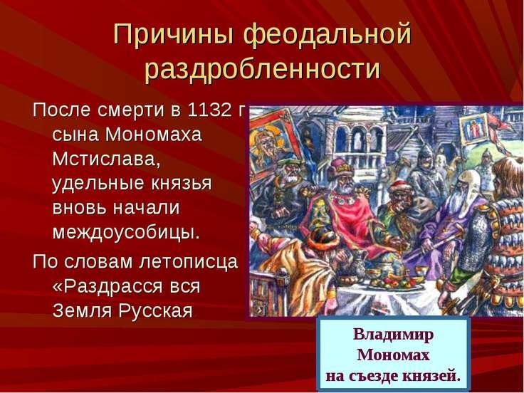 Причины феодальной раздробленности После смерти в 1132 г. сына Мономаха Мстис...