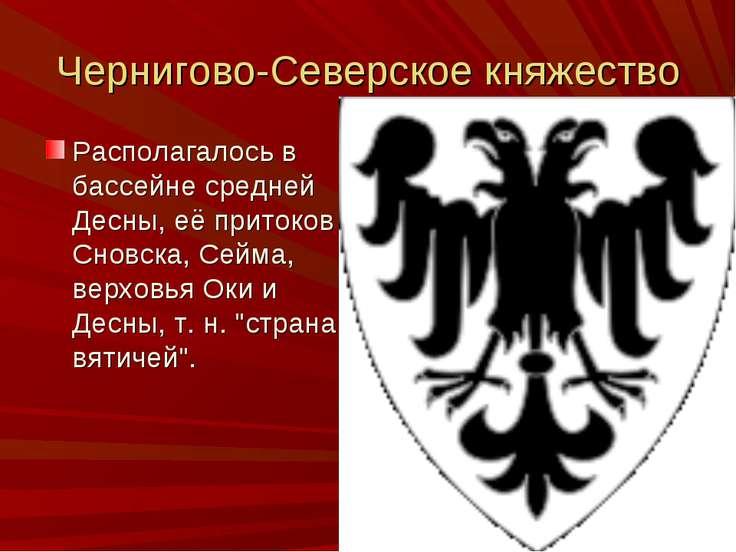 Чернигово-Северское княжество Располагалось в бассейне средней Десны, её прит...
