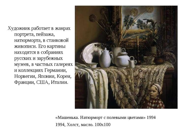 Художник работает в жанрах портрета, пейзажа, натюрморта, в станковой живопис...