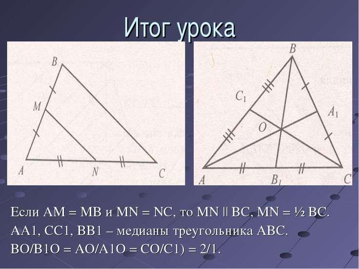 Итог урока Если AM = MB и MN = NC, то MN || BC, MN = ½ BC. AA1, CC1, BB1 – ме...