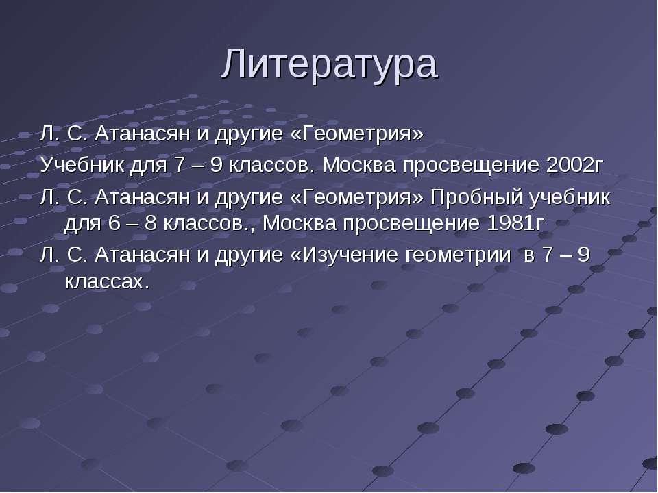 Литература Л. С. Атанасян и другие «Геометрия» Учебник для 7 – 9 классов. Мос...
