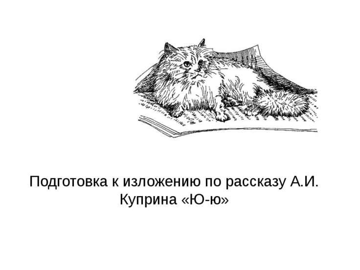 Подготовка к изложению по рассказу А.И. Куприна «Ю-ю»