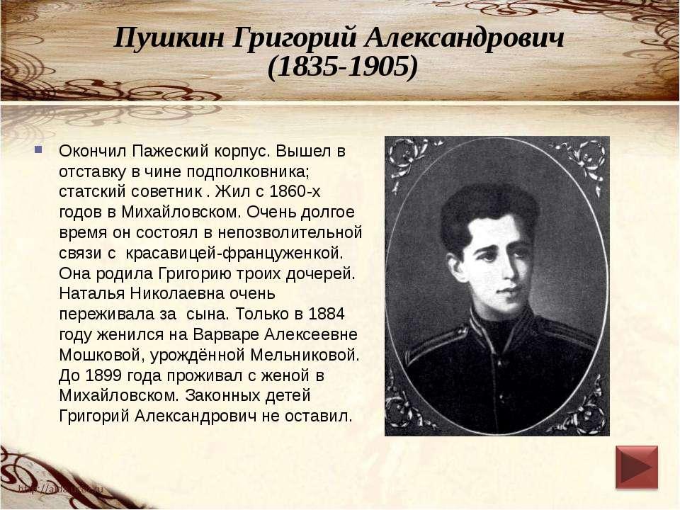 Пушкин Григорий Александрович (1835-1905) Окончил Пажеский корпус. Вышел в от...