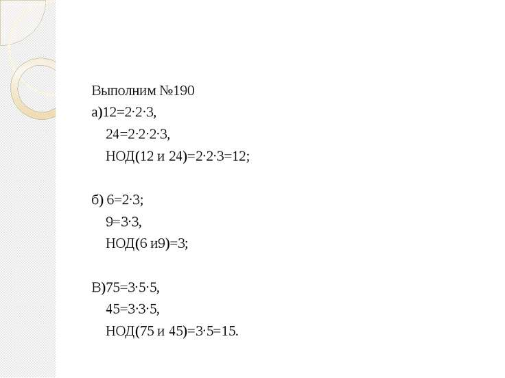 Выполним №190 а)12=2·2·3, 24=2·2·2·3, НОД(12 и 24)=2·2·3=12; б) 6=2·3; 9=3·3,...