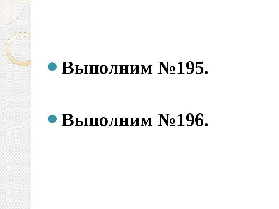 Выполним №195. Выполним №196.