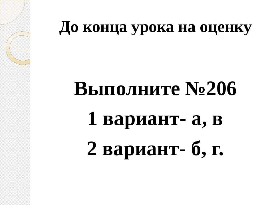 До конца урока на оценку Выполните №206 1 вариант- а, в 2 вариант- б, г.