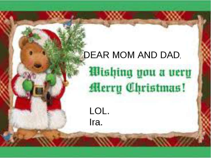 DEAR MOM AND DAD, LOL. Ira.