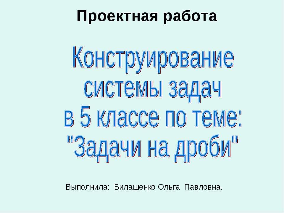 Проектная работа Выполнила: Билашенко Ольга Павловна.
