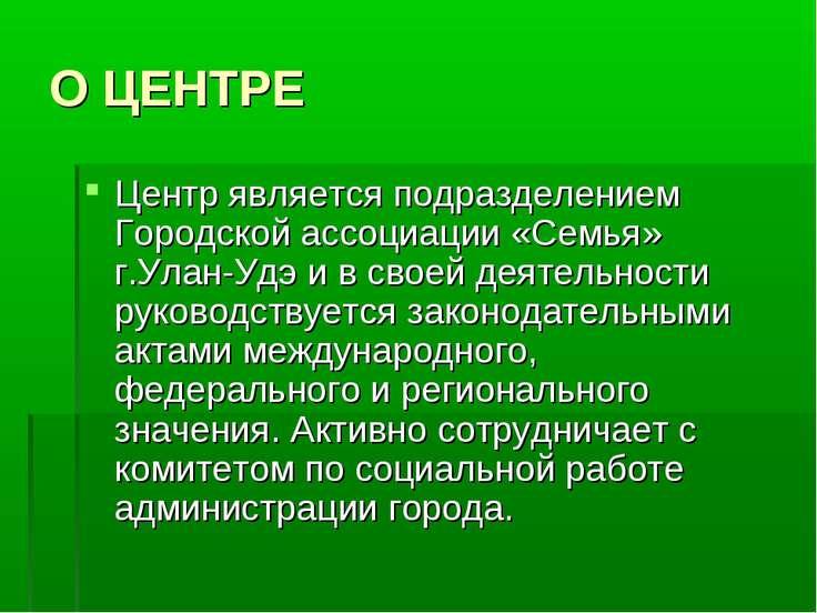 О ЦЕНТРЕ Центр является подразделением Городской ассоциации «Семья» г.Улан-Уд...