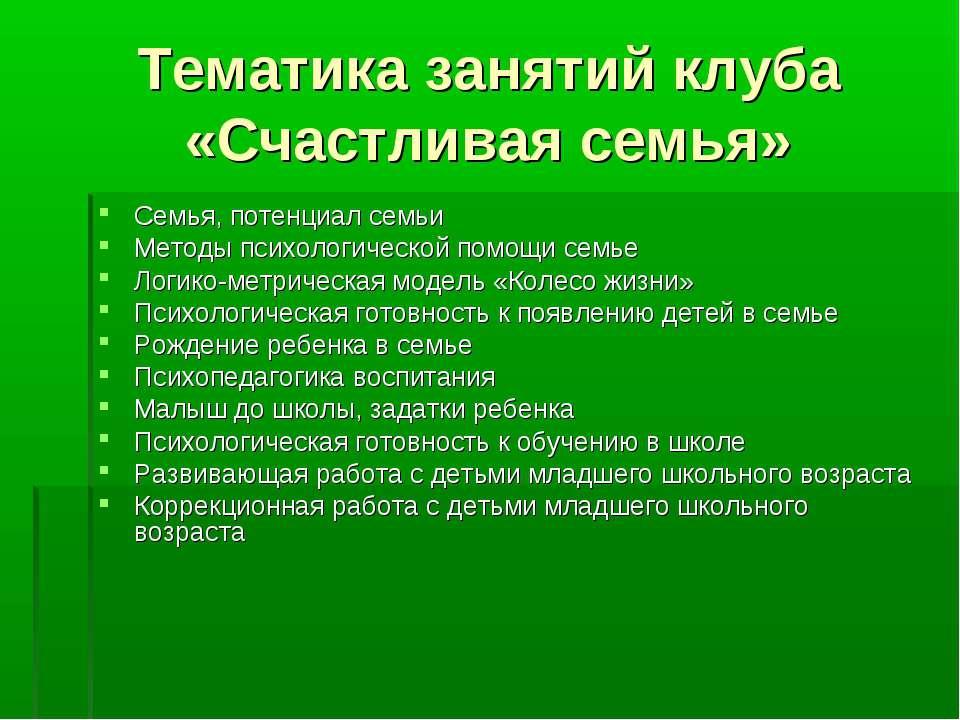 Тематика занятий клуба «Счастливая семья» Семья, потенциал семьи Методы психо...