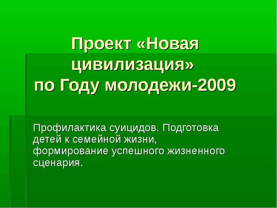 Проект «Новая цивилизация» по Году молодежи-2009 Профилактика суицидов. Подго...