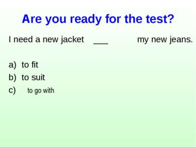 Are you ready for the test? I need a new jacket ___ my new jeans. to fit to s...