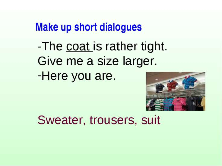 -The coat is rather tight. Give me a size larger. Here you are. Sweater, trou...