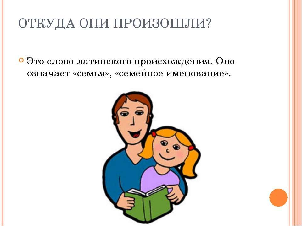 ОТКУДА ОНИ ПРОИЗОШЛИ? Это слово латинского происхождения. Оно означает «семья...