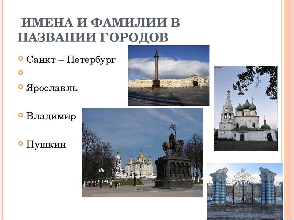 ИМЕНА И ФАМИЛИИ В НАЗВАНИИ ГОРОДОВ Санкт – Петербург Ярославль Владимир Пушкин