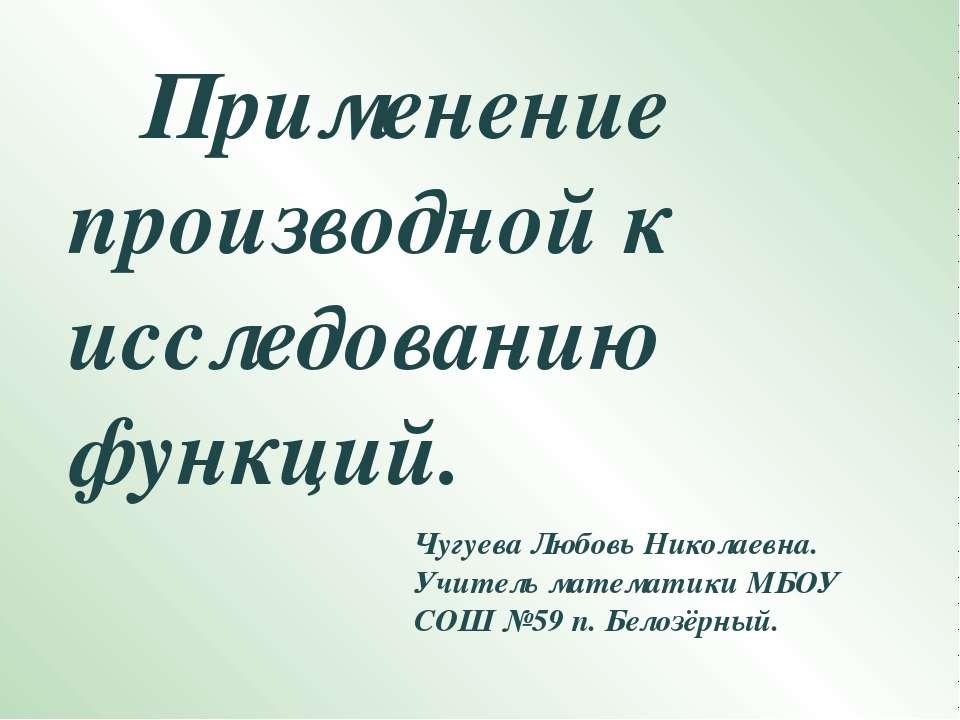 Применение производной к исследованию функций. Чугуева Любовь Николаевна. Учи...
