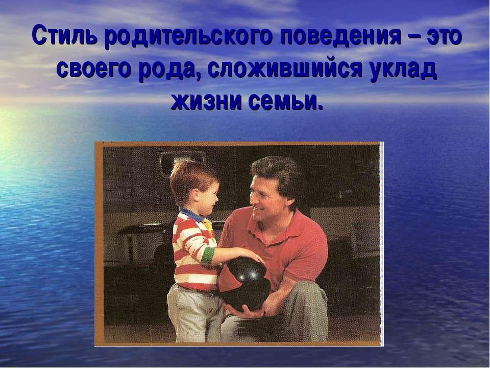 Стиль родительского поведения – это своего рода, сложившийся уклад жизни семьи.