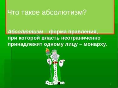 Что такое абсолютизм? Абсолютизм – форма правления, при которой власть неогра...