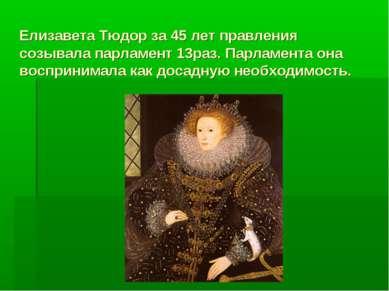 Елизавета Тюдор за 45 лет правления созывала парламент 13раз. Парламента она ...