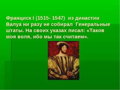 Франциск I (1515- 1547) из династии Валуа ни разу не собирал Генеральные штат...